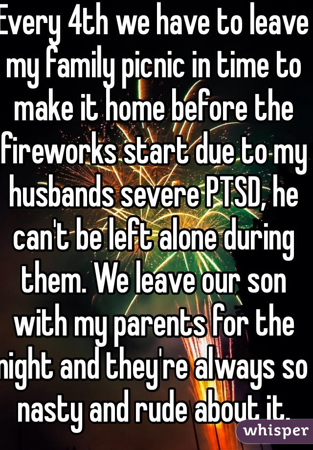Every 4th we have to leave my family picnic in time to make it home before the fireworks start due to my husbands severe PTSD, he can't be left alone during them. We leave our son with my parents for the night and they're always so nasty and rude about it.