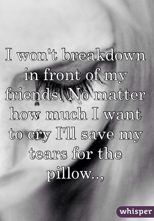 I won't breakdown in front of my friends. No matter how much I want to cry I'll save my tears for the pillow..,