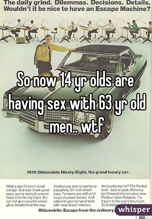 So now 14 yr olds are having sex with 63 yr old men.. wtf