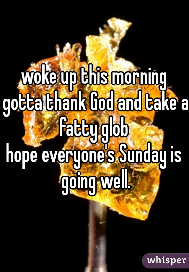woke up this morning gotta thank God and take a fatty glob  hope everyone's Sunday is going well.