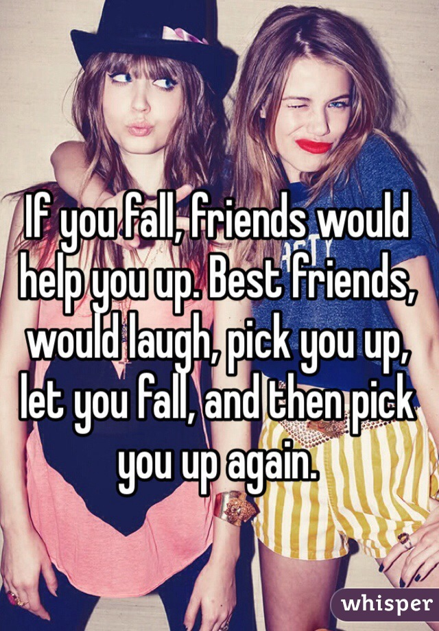 If you fall, friends would help you up. Best friends, would laugh, pick you up, let you fall, and then pick you up again.