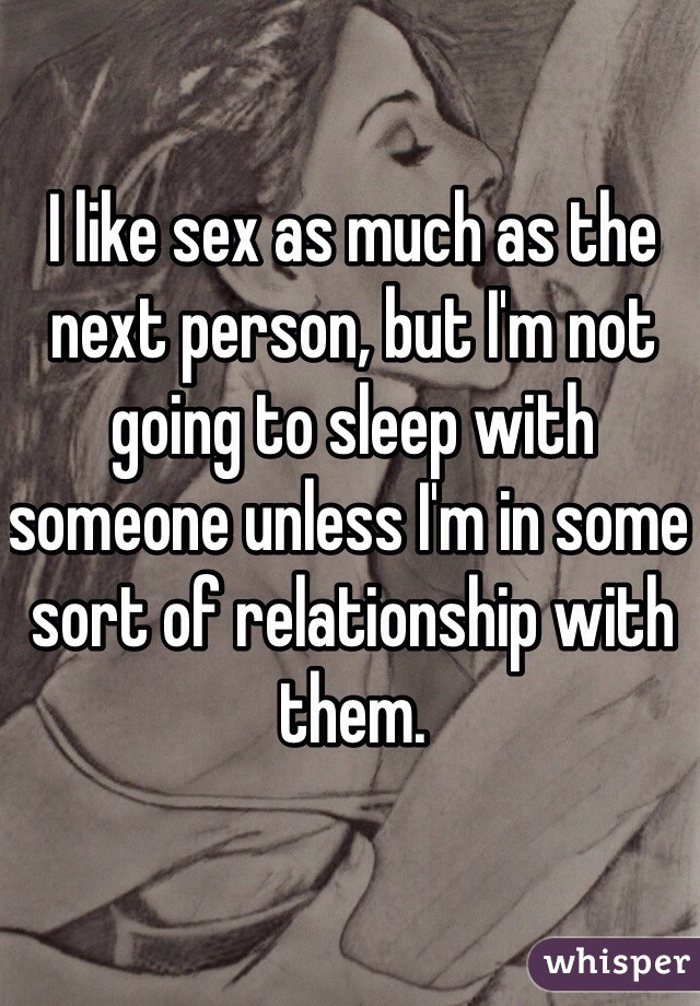 I like sex as much as the next person, but I'm not going to sleep with someone unless I'm in some sort of relationship with them.