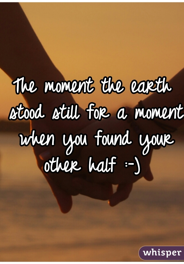 The moment the earth stood still for a moment when you found your other half :-)
