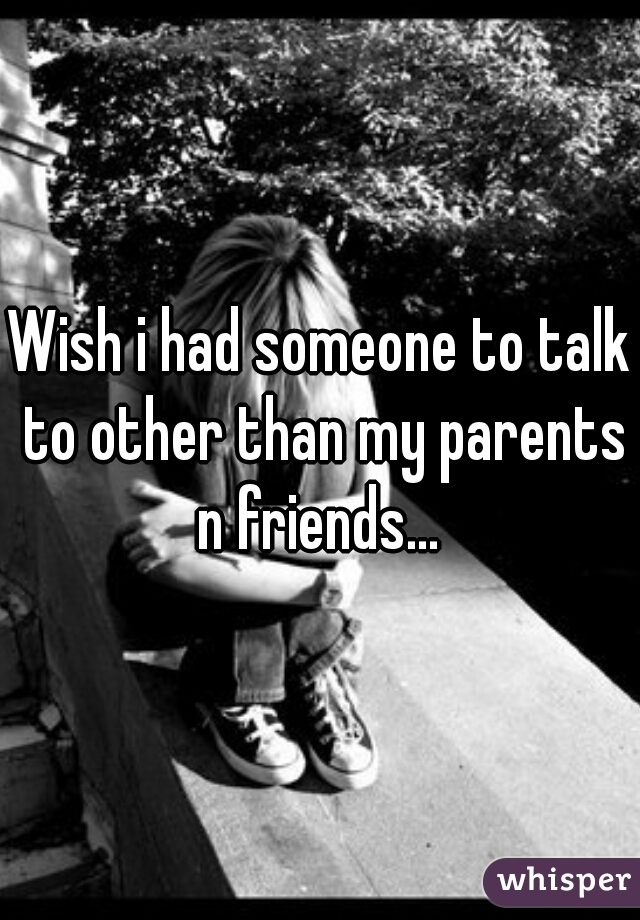 Wish i had someone to talk to other than my parents n friends...