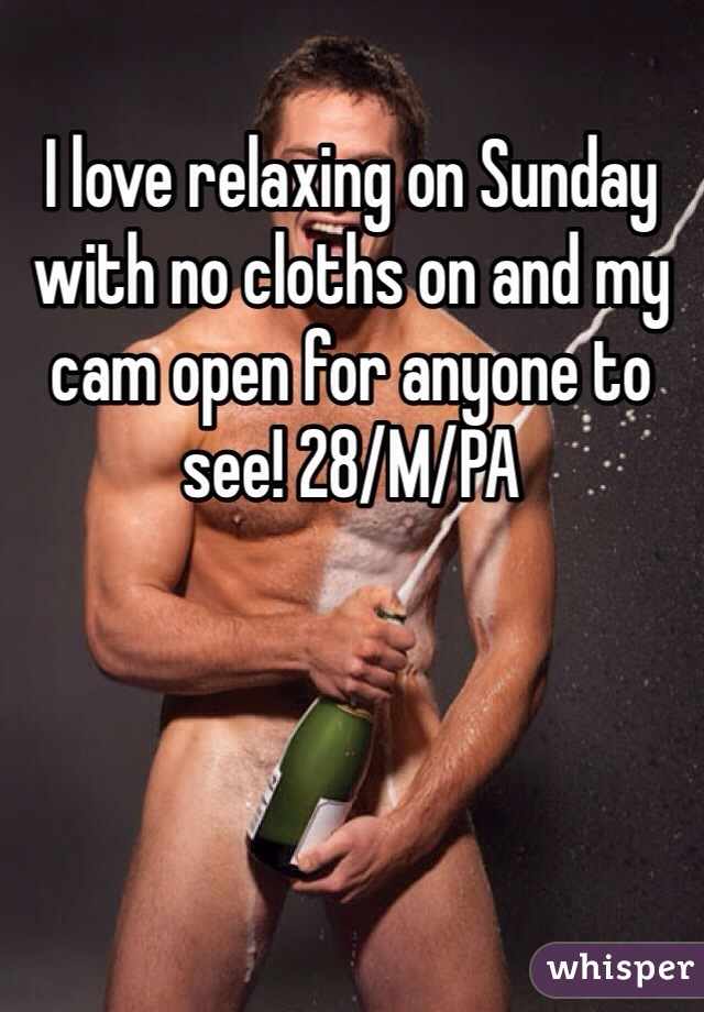 I love relaxing on Sunday with no cloths on and my cam open for anyone to see! 28/M/PA