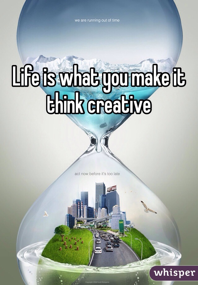 Life is what you make it think creative