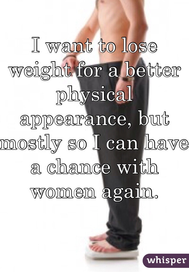 I want to lose weight for a better physical appearance, but mostly so I can have a chance with women again.