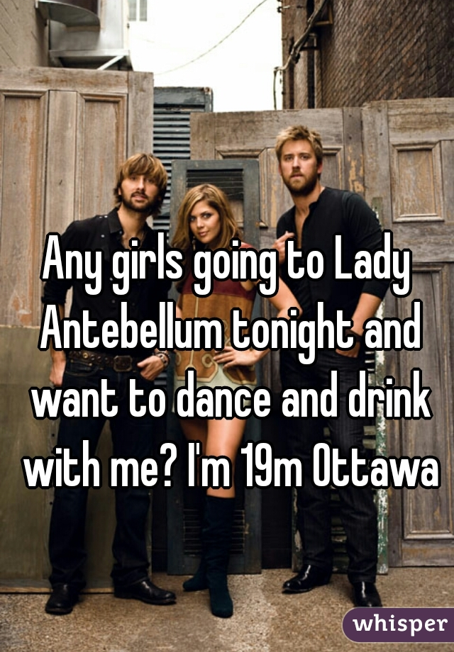 Any girls going to Lady Antebellum tonight and want to dance and drink with me? I'm 19m Ottawa