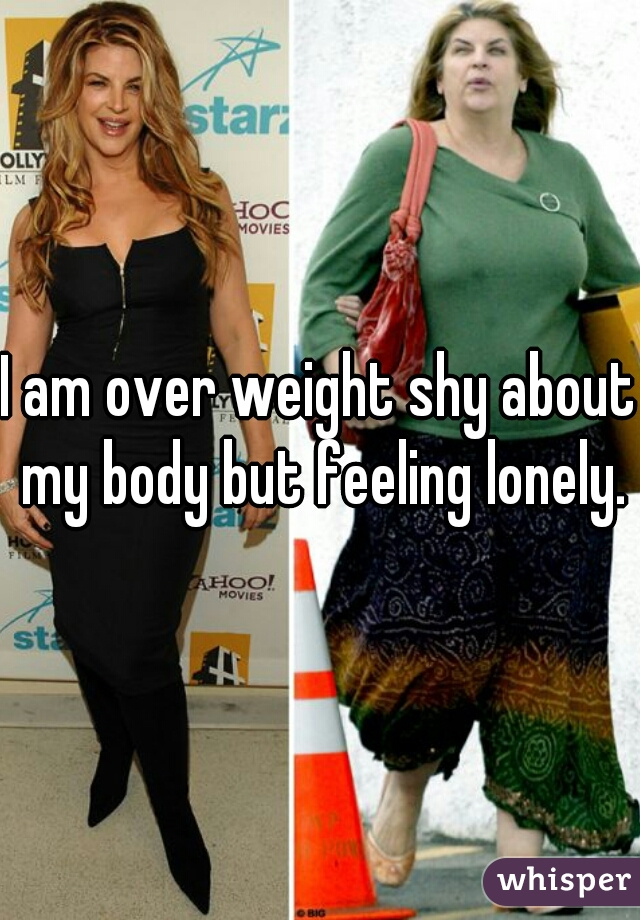 I am over weight shy about my body but feeling lonely.