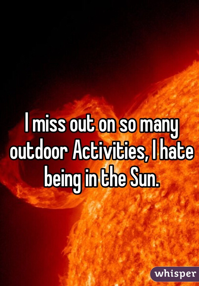 I miss out on so many outdoor Activities, I hate being in the Sun.