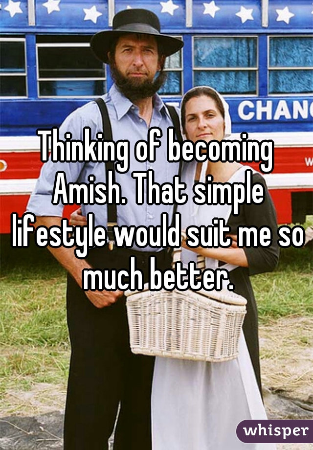 Thinking of becoming Amish. That simple lifestyle would suit me so much better.