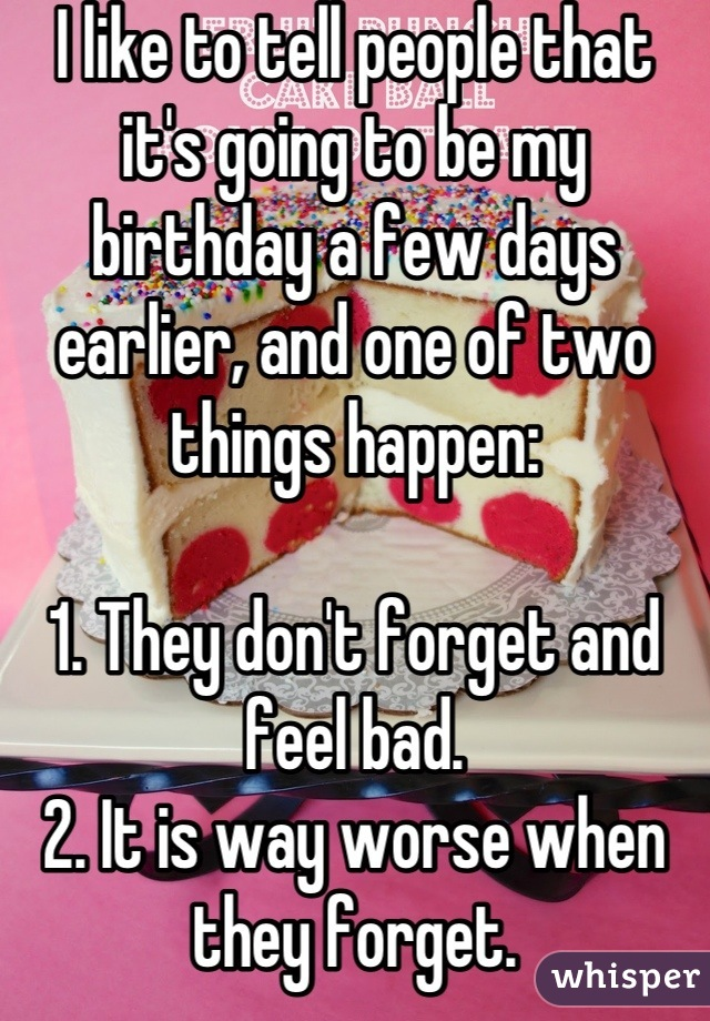 I like to tell people that it's going to be my birthday a few days earlier, and one of two things happen:  1. They don't forget and feel bad. 2. It is way worse when they forget.