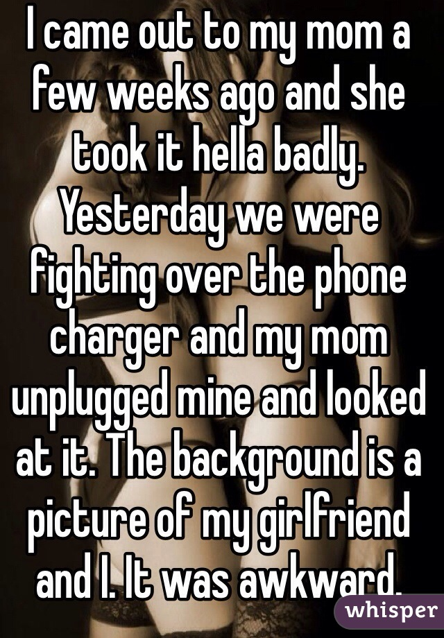 I came out to my mom a few weeks ago and she took it hella badly.  Yesterday we were fighting over the phone charger and my mom unplugged mine and looked at it. The background is a picture of my girlfriend and I. It was awkward.