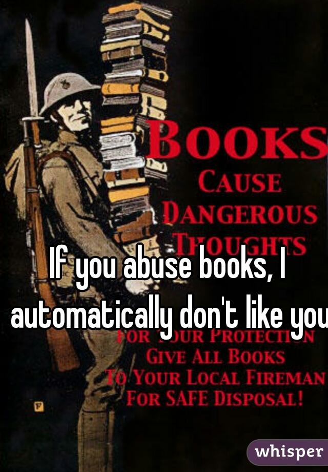 If you abuse books, I automatically don't like you.