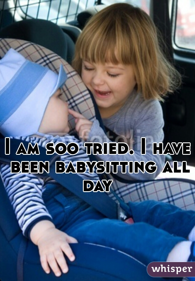 I am soo tried. I have been babysitting all day