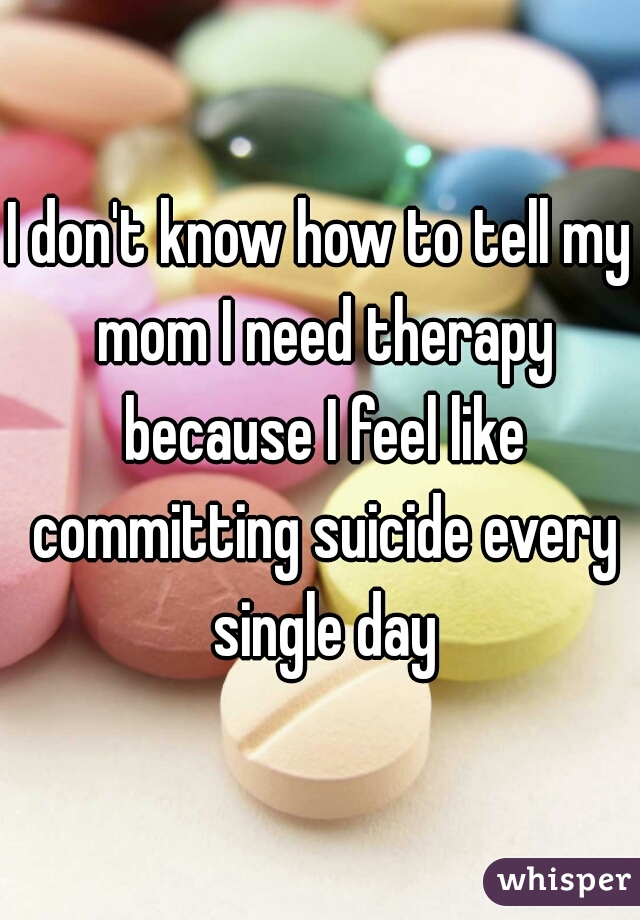 I don't know how to tell my mom I need therapy because I feel like committing suicide every single day