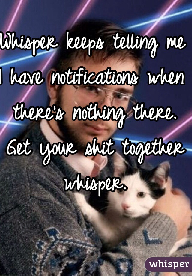 Whisper keeps telling me I have notifications when there's nothing there.   Get your shit together whisper.