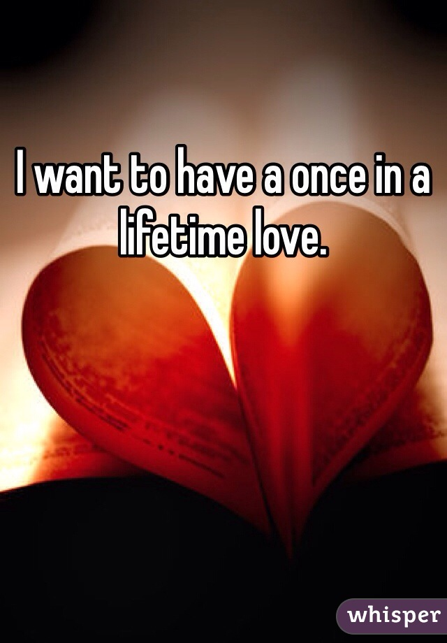 I want to have a once in a lifetime love.