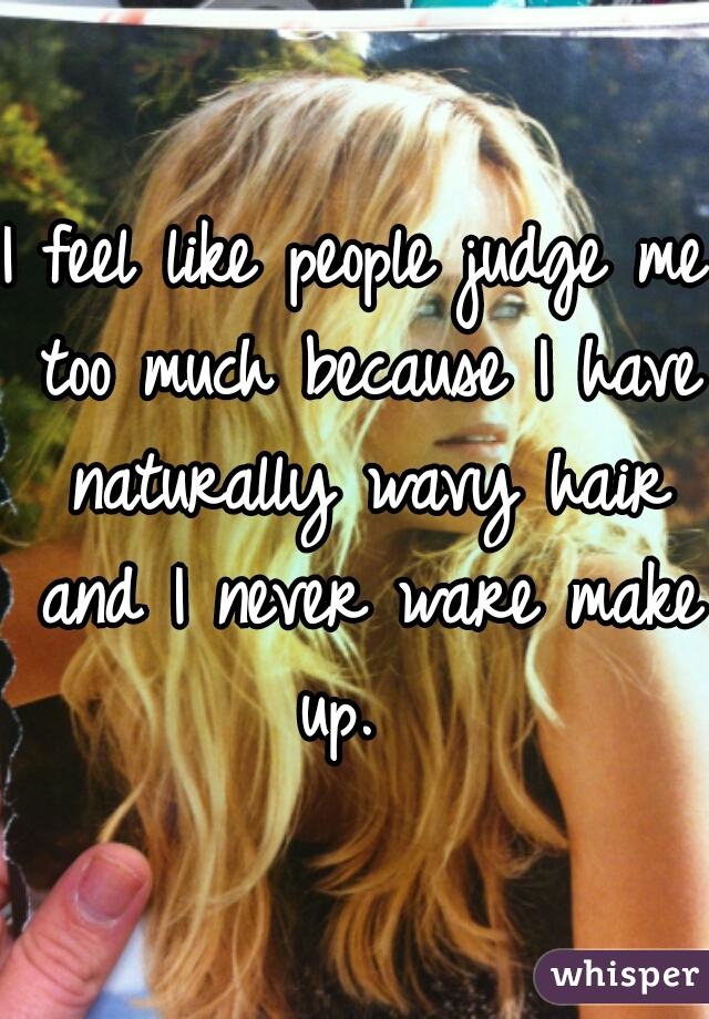 I feel like people judge me too much because I have naturally wavy hair and I never ware make up.