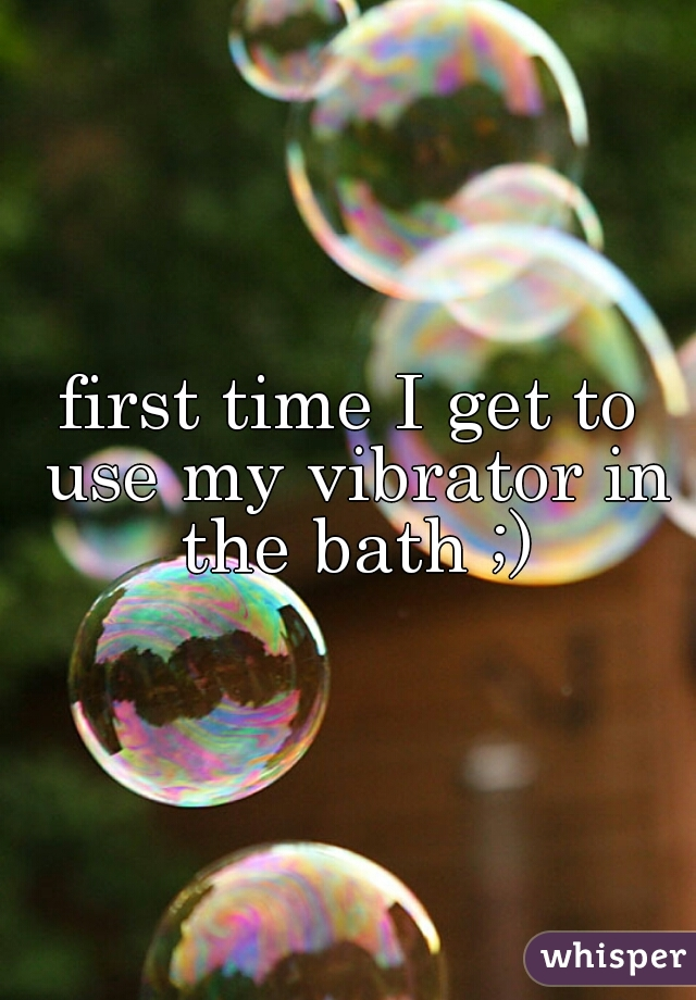first time I get to use my vibrator in the bath ;)