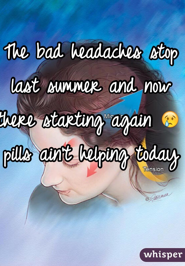 The bad headaches stop last summer and now there starting again 😢 pills ain't helping today
