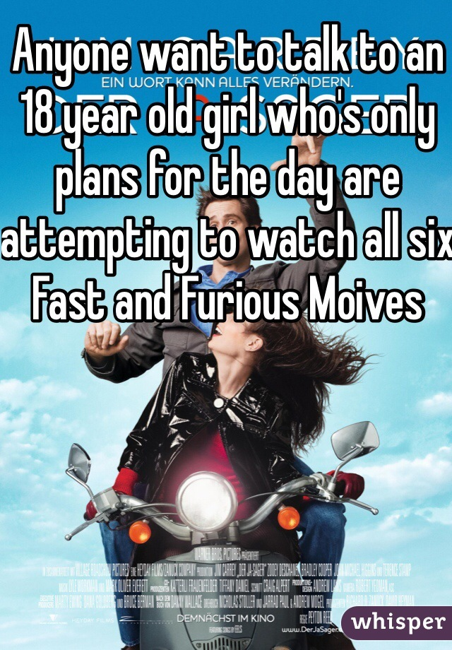 Anyone want to talk to an 18 year old girl who's only plans for the day are attempting to watch all six Fast and Furious Moives