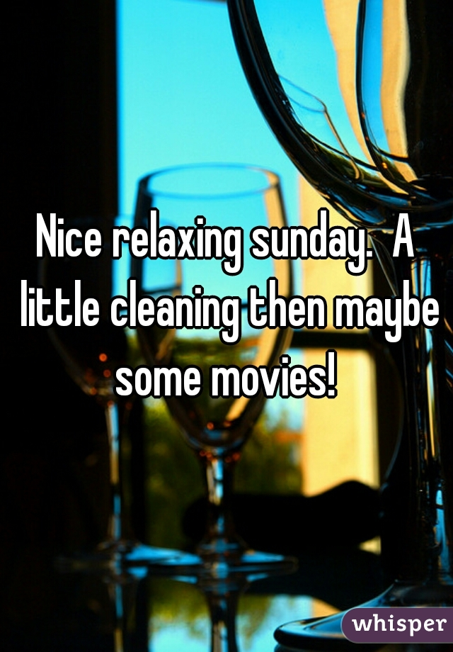 Nice relaxing sunday.  A little cleaning then maybe some movies!