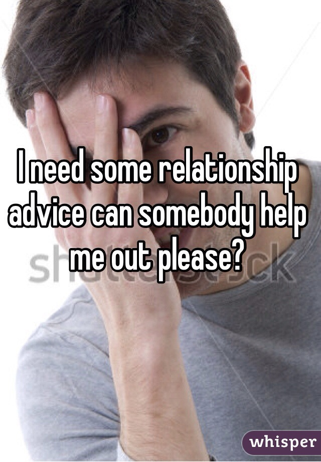 I need some relationship advice can somebody help me out please?