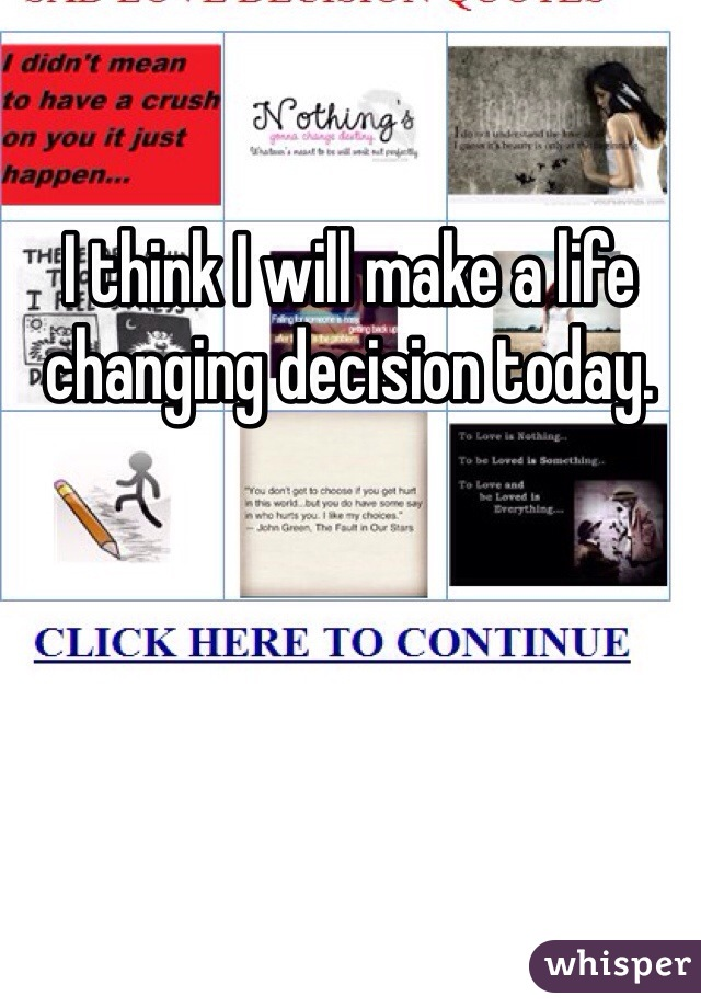 I think I will make a life changing decision today.