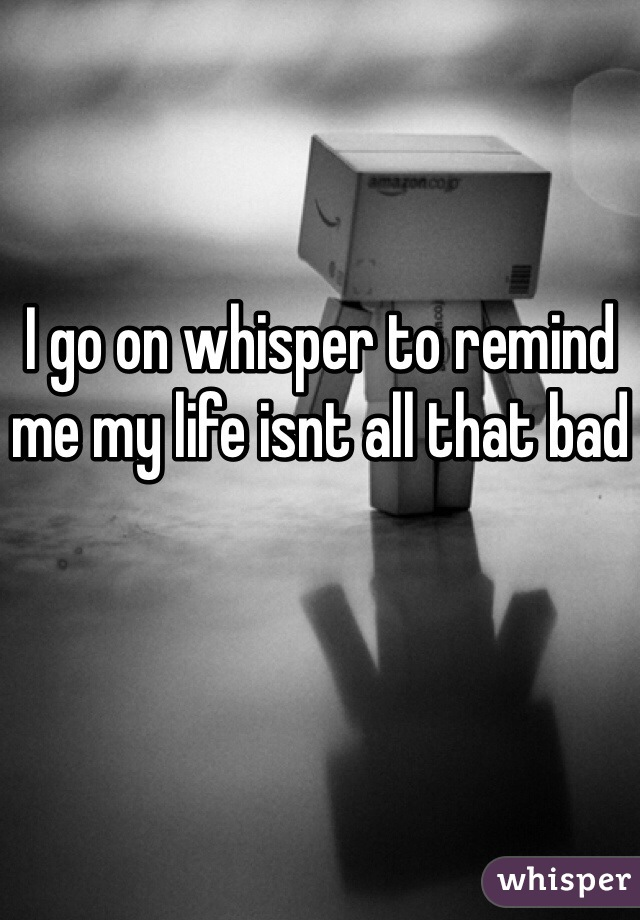 I go on whisper to remind me my life isnt all that bad