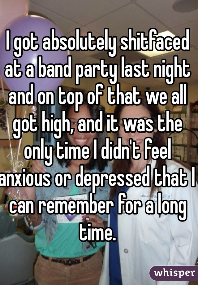 I got absolutely shitfaced at a band party last night and on top of that we all got high, and it was the only time I didn't feel anxious or depressed that I can remember for a long time.