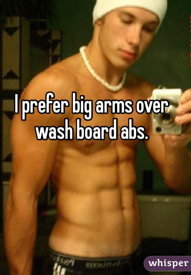 I prefer big arms over wash board abs.