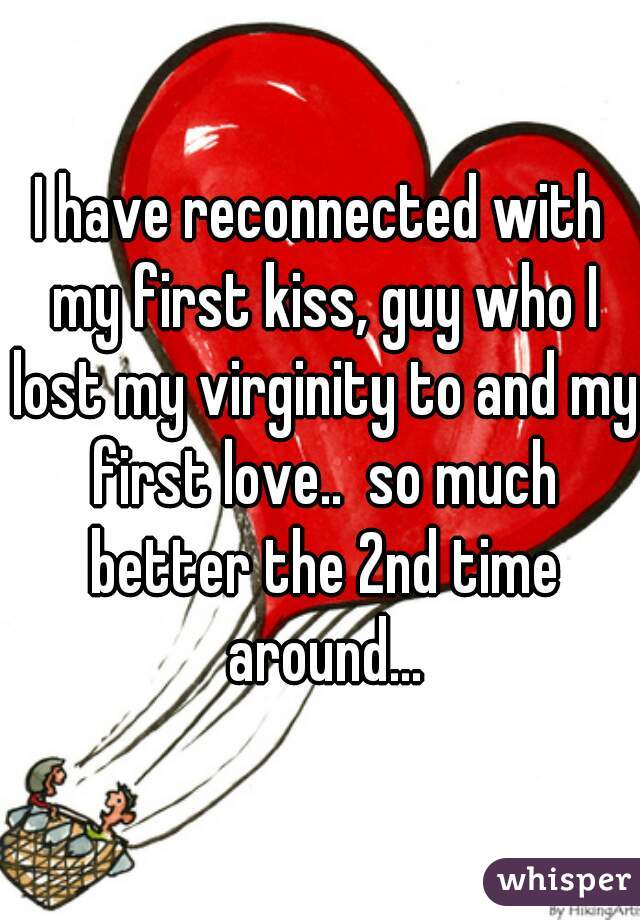 I have reconnected with my first kiss, guy who I lost my virginity to and my first love..  so much better the 2nd time around...