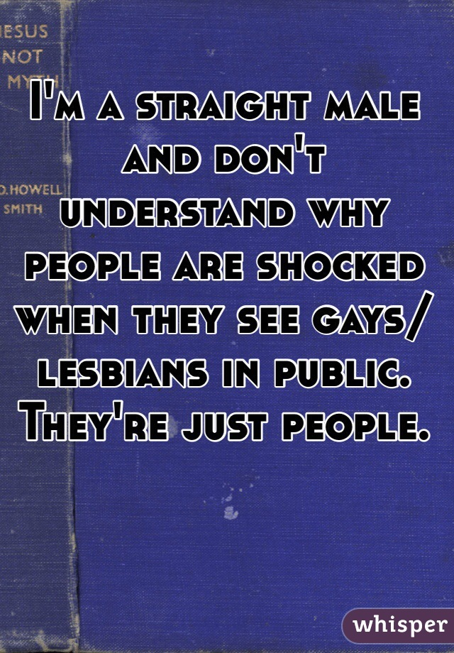 I'm a straight male and don't understand why people are shocked when they see gays/lesbians in public. They're just people.