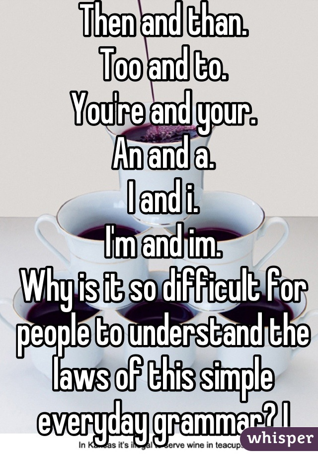 Then and than. Too and to. You're and your. An and a.  I and i. I'm and im.  Why is it so difficult for people to understand the laws of this simple everyday grammar? I learned it in grade school and have remembered it since. Why people, just why?
