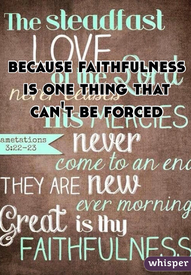 because faithfulness is one thing that can't be forced