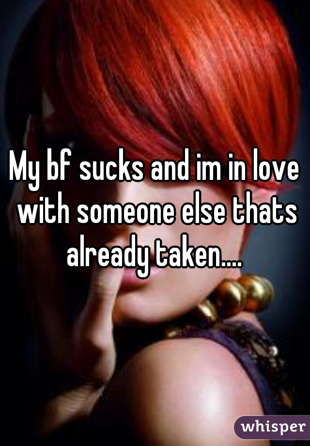 My bf sucks and im in love with someone else thats already taken....