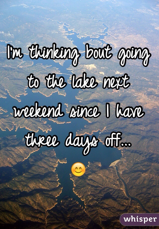 I'm thinking bout going to the lake next weekend since I have three days off...  😊