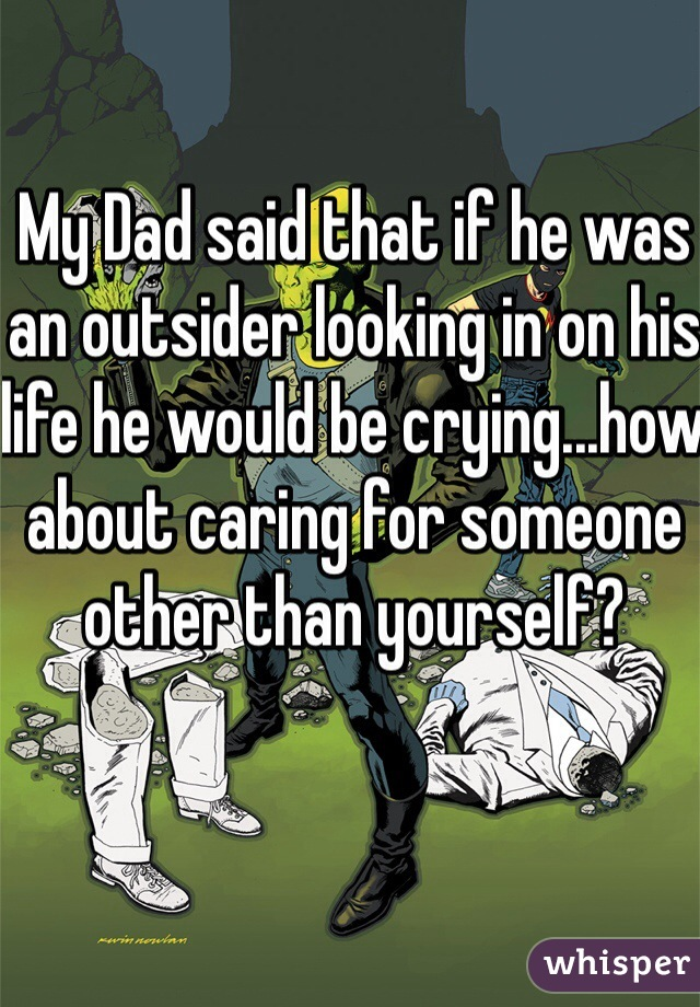 My Dad said that if he was an outsider looking in on his life he would be crying...how about caring for someone other than yourself?