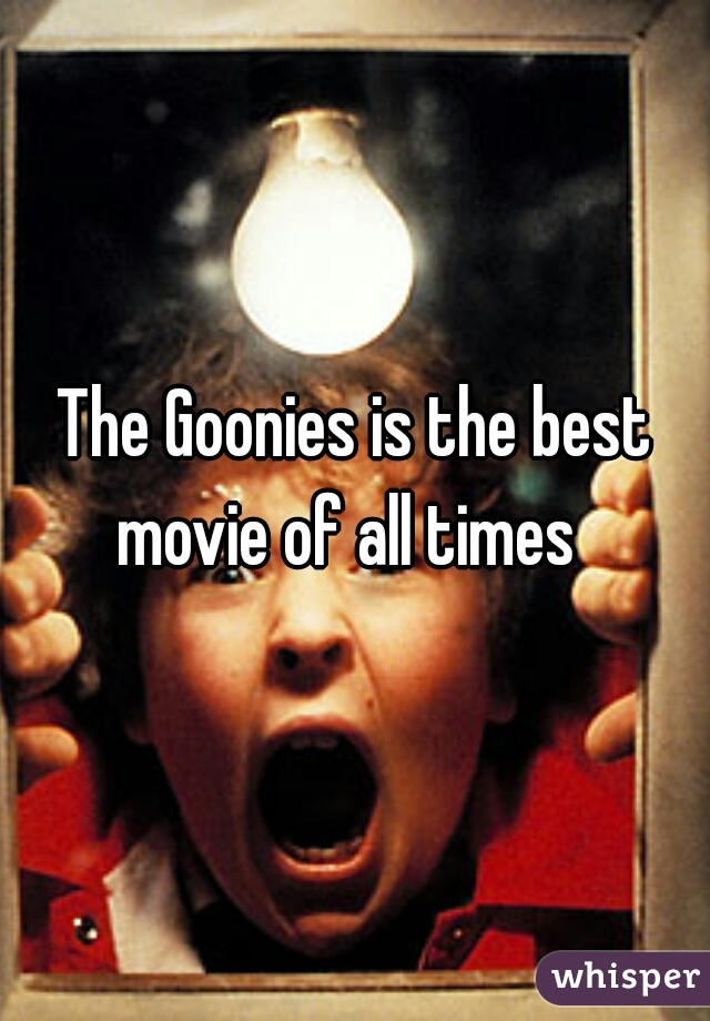 The Goonies is the best movie of all times