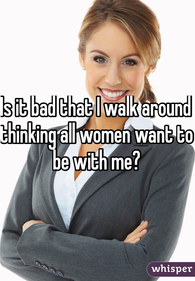 Is it bad that I walk around thinking all women want to be with me?
