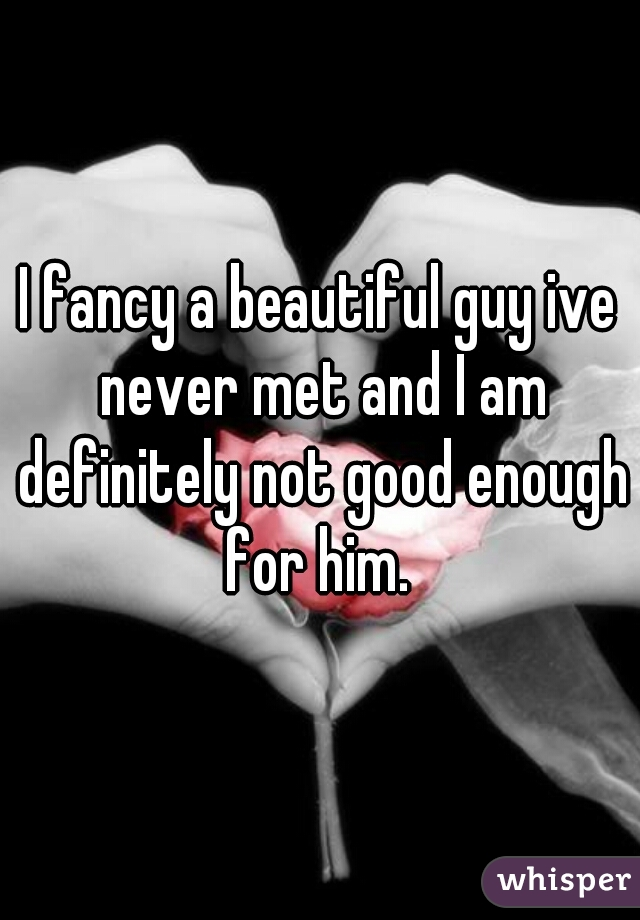 I fancy a beautiful guy ive never met and I am definitely not good enough for him.