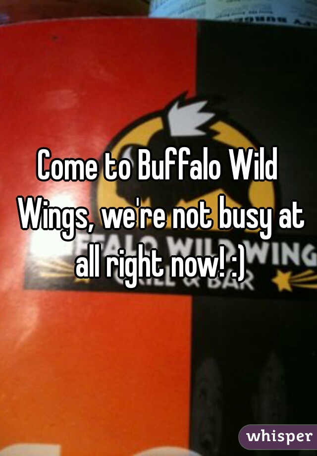 Come to Buffalo Wild Wings, we're not busy at all right now! :)