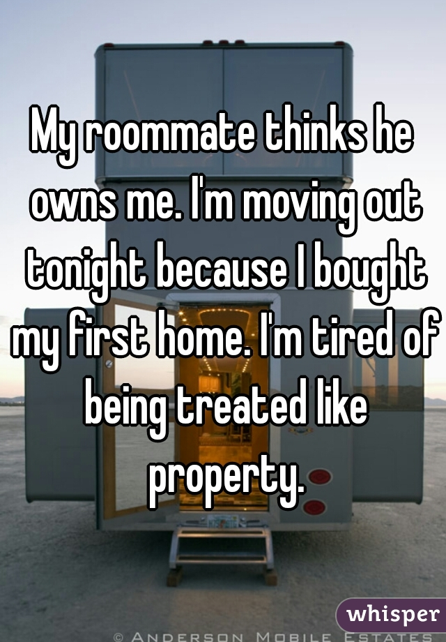 My roommate thinks he owns me. I'm moving out tonight because I bought my first home. I'm tired of being treated like property.