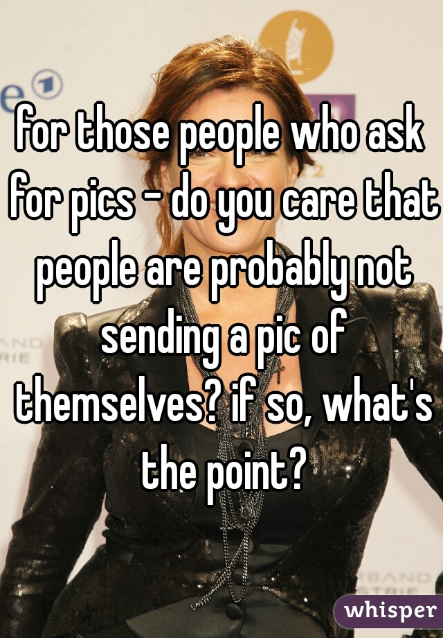 for those people who ask for pics - do you care that people are probably not sending a pic of themselves? if so, what's the point?