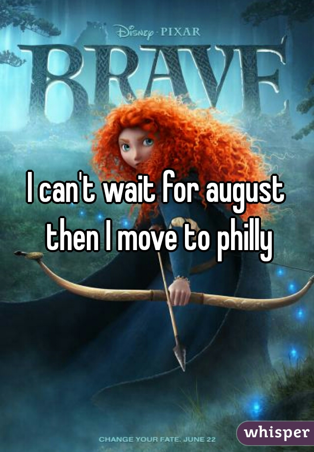 I can't wait for august then I move to philly