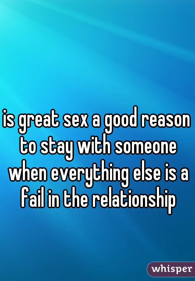 is great sex a good reason to stay with someone when everything else is a fail in the relationship