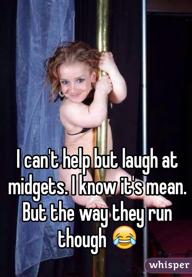 I can't help but laugh at midgets. I know it's mean. But the way they run though 😂