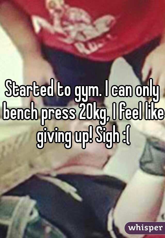 Started to gym. I can only bench press 20kg, I feel like giving up! Sigh :(