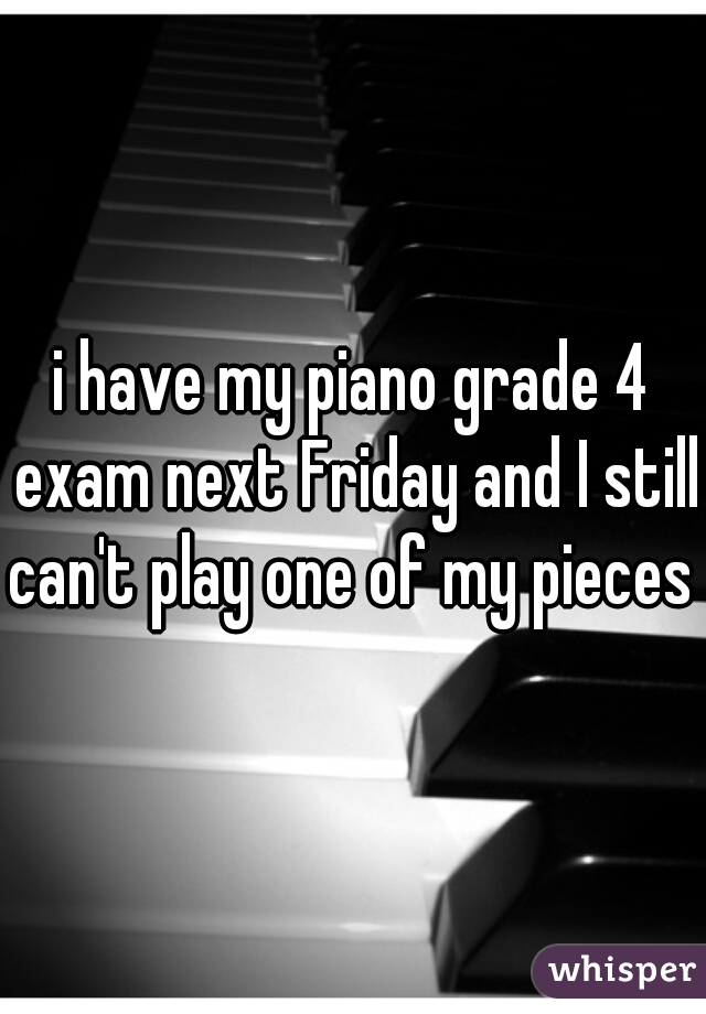 i have my piano grade 4 exam next Friday and I still can't play one of my pieces